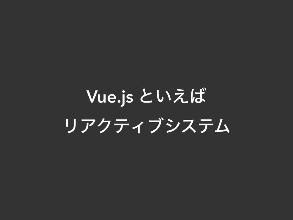 Vue.js ͱ͍͑ ϦΞΫςΟϒγεςϜ