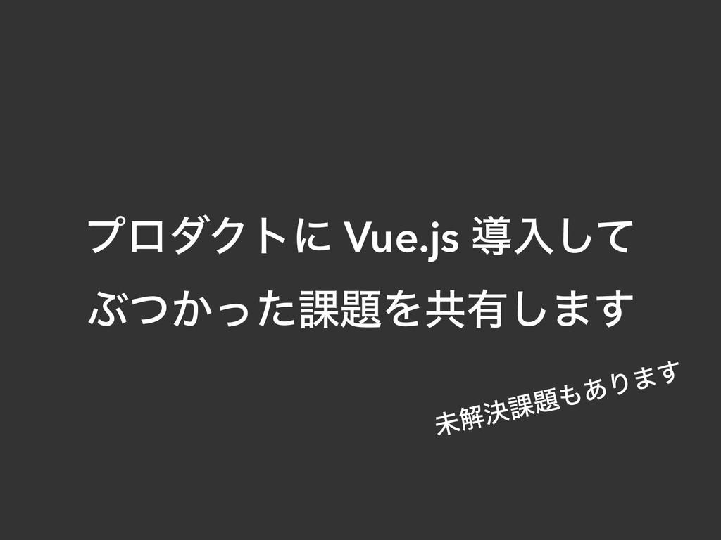 ϓϩμΫτʹ Vue.js ಋೖͯ͠ Ϳ͔ͭͬͨ՝Λڞ༗͠·͢ ະղܾ՝͋Γ·͢