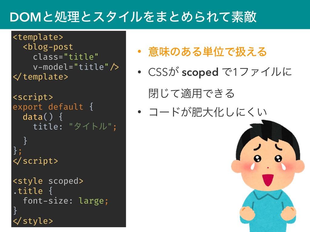 DOMͱॲཧͱελΠϧΛ·ͱΊΒΕͯૉఢ • ҙຯͷ͋Δ୯ҐͰѻ͑Δ • CSS͕ scope...