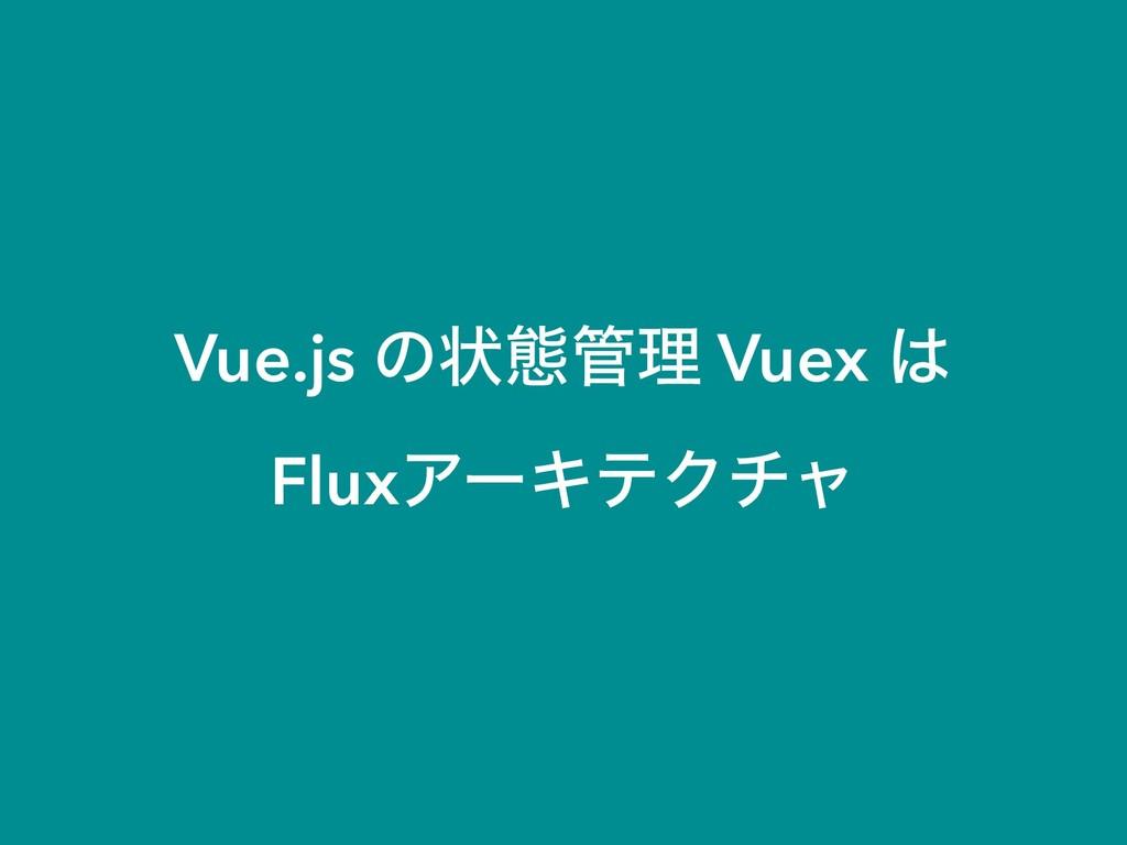 Vue.js ͷঢ়ଶཧ Vuex  FluxΞʔΩςΫνϟ