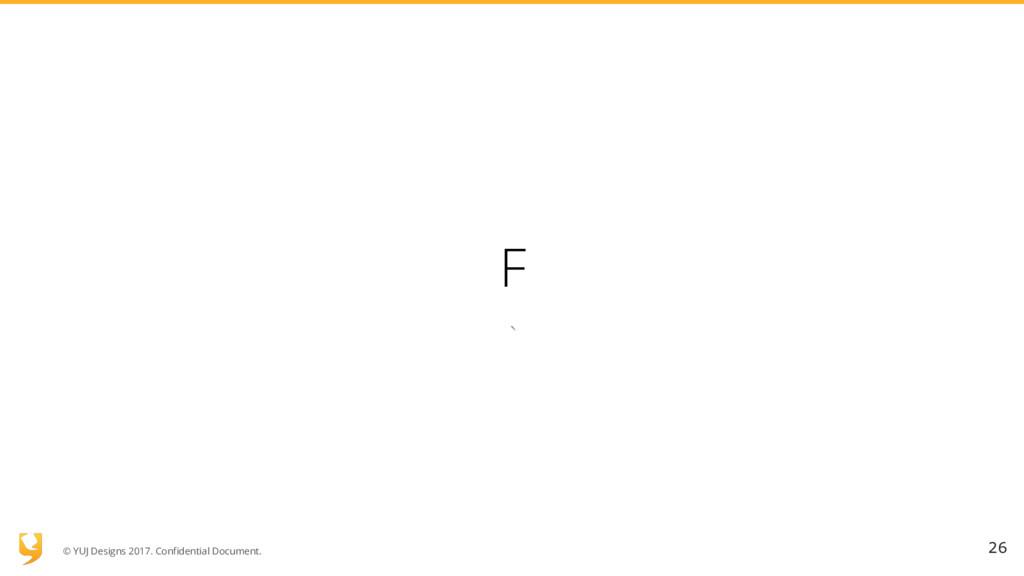 © YUJ Designs 2017. Confidential Document. F ` ...