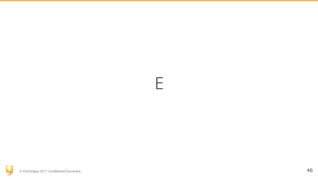 © YUJ Designs 2017. Confidential Document. E 46