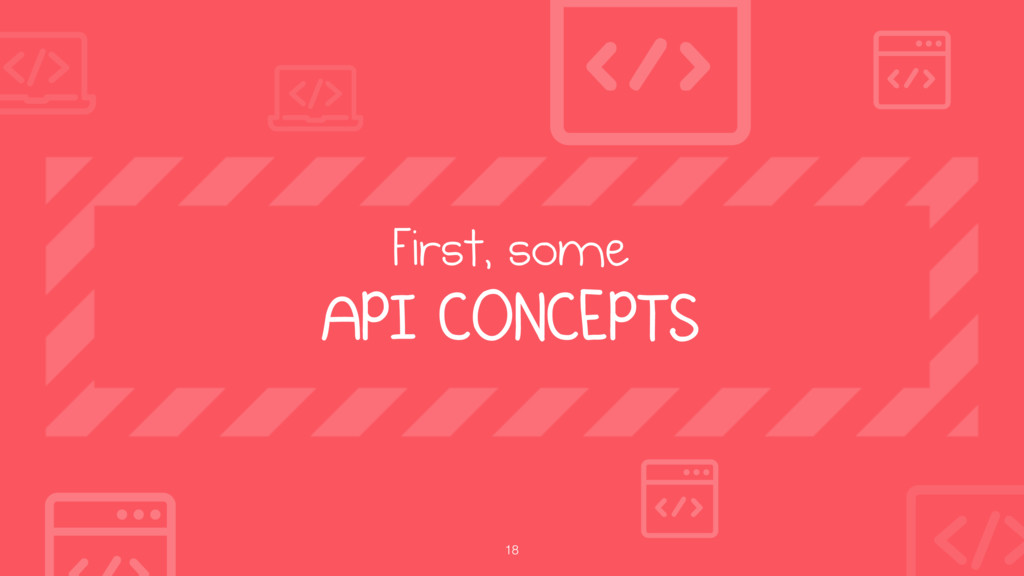 18 First, some API CONCEPTS