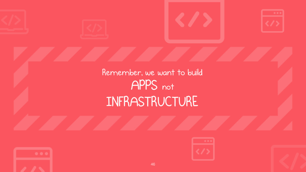 46 Remember, we want to build  APPS not  INFR...
