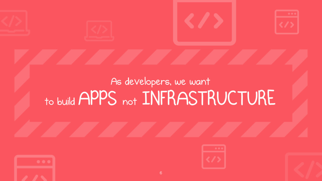 6 As developers, we want  to build APPS not IN...