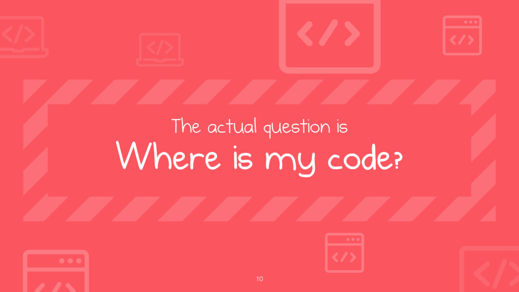 10 The actual question is Where is my code?