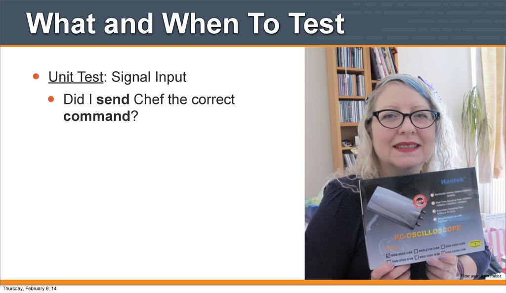 • Unit Test: Signal Input • Did I send Chef the...