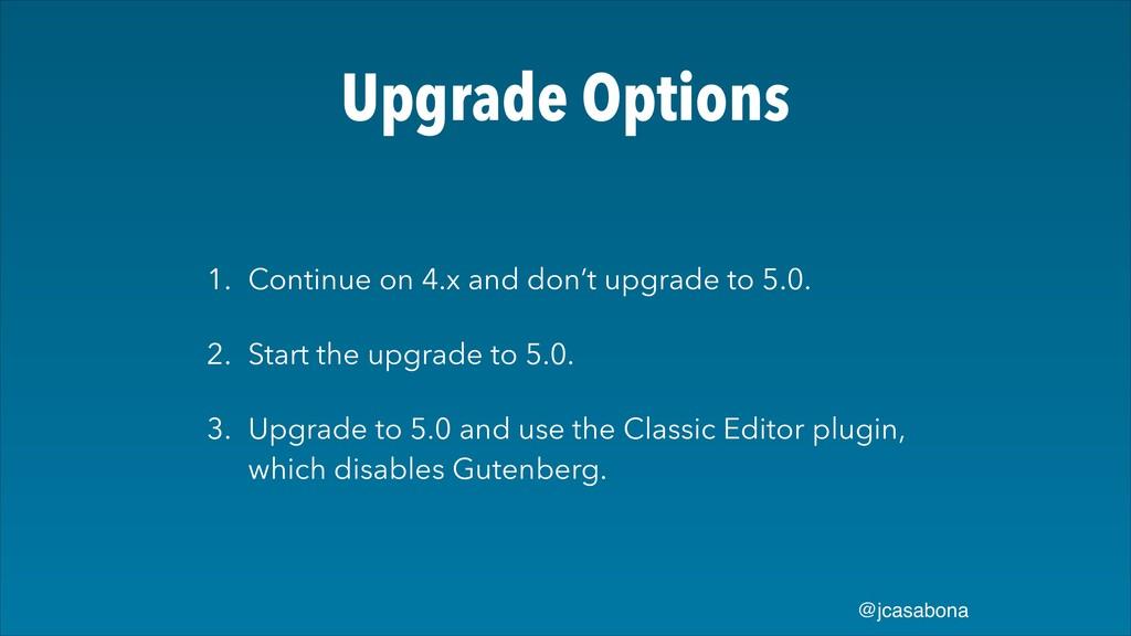 @jcasabona Upgrade Options 1. Continue on 4.x a...