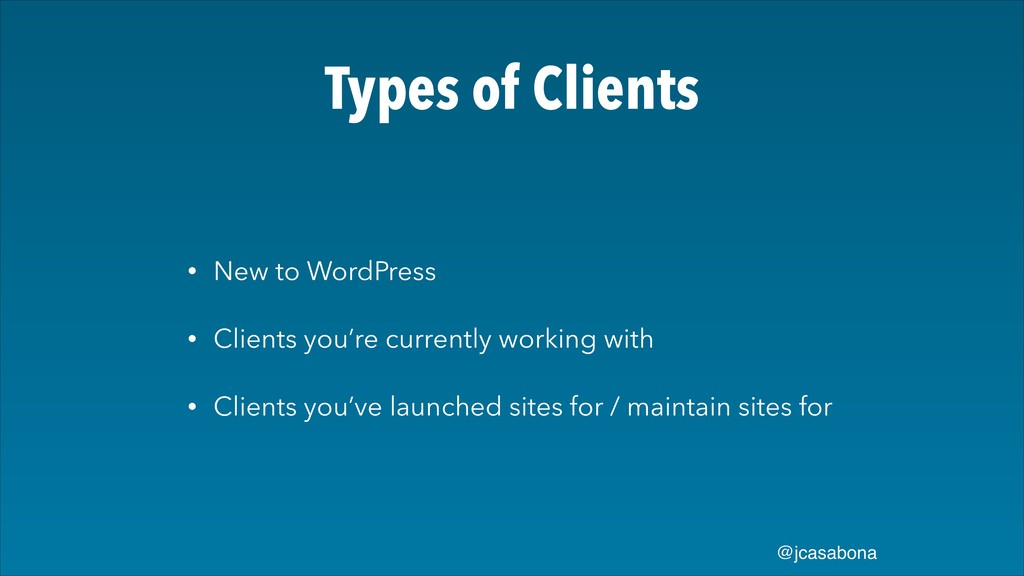 @jcasabona Types of Clients • New to WordPress ...