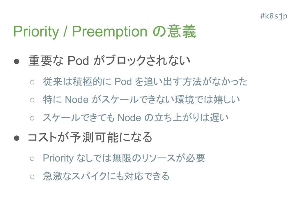 Priority / Preemption の意義 ● 重要な Pod がブロックされない ○...