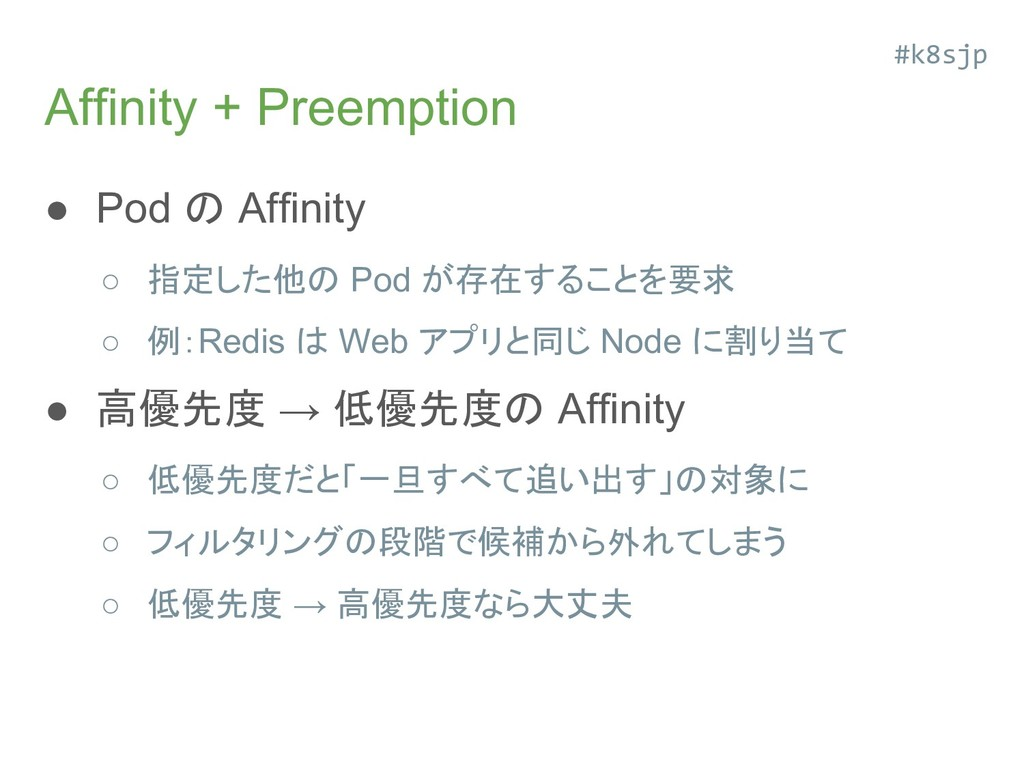 Affinity + Preemption ● Pod の Affinity ○ 指定した他の...