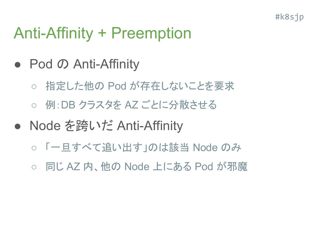 Anti-Affinity + Preemption ● Pod の Anti-Affinit...