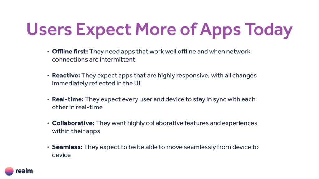 Users Expect More of Apps Today • Offline first...
