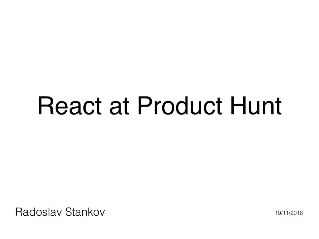 React at Product Hunt Radoslav Stankov 19/11/20...