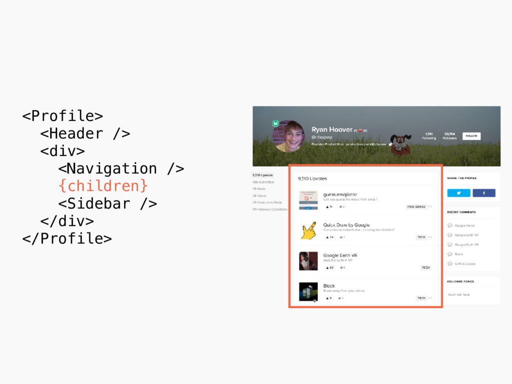 <Profile> <Header /> <div> <Navigation /> {chil...