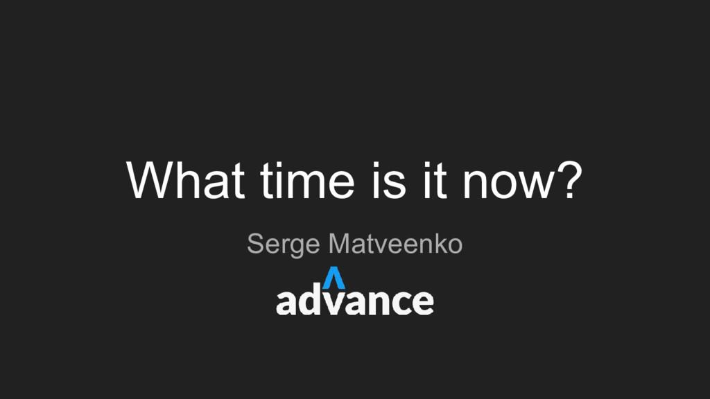 What time is it now? Serge Matveenko