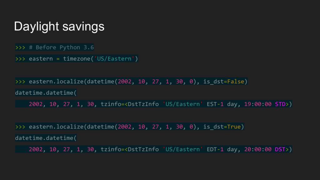 Daylight savings >>> # Before Python 3.6 >>> ea...