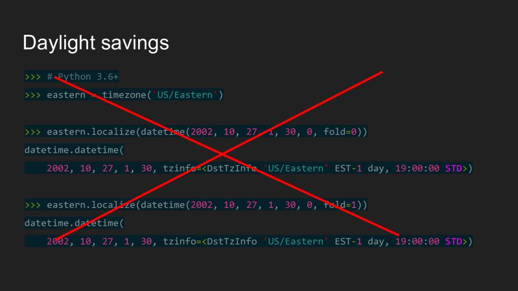 Daylight savings >>> # Python 3.6+ >>> eastern ...