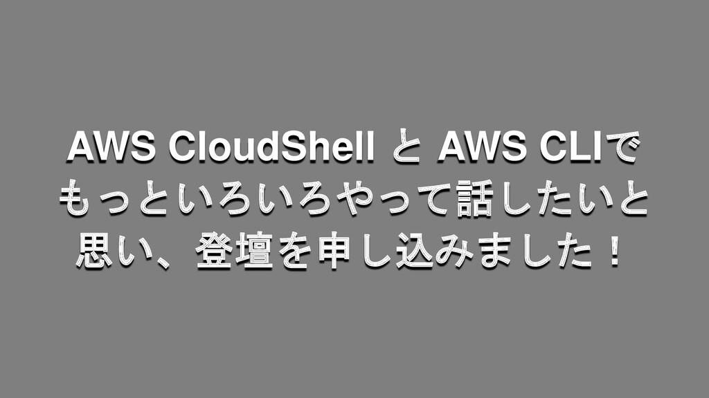 AWS CloudShell と AWS CLIで もっといろいろやって話したいと 思い、登壇...