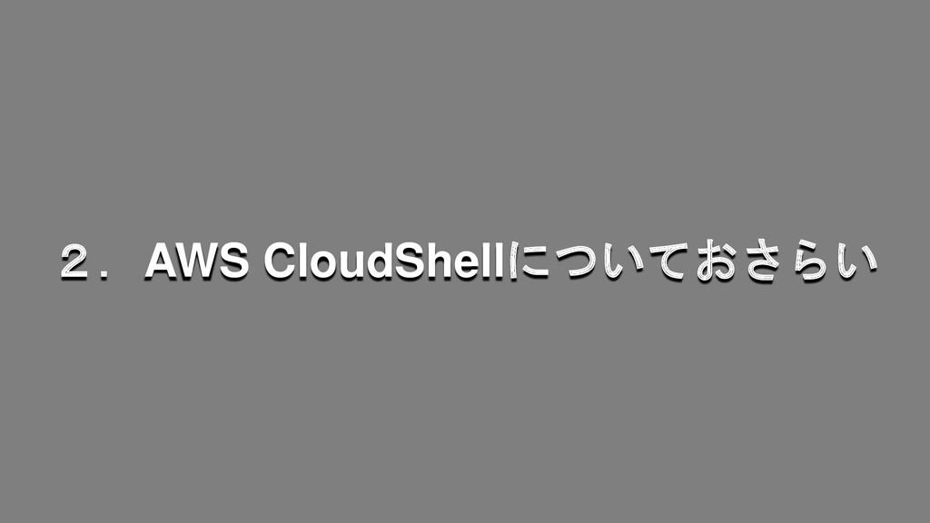 2.AWS CloudShellについておさらい