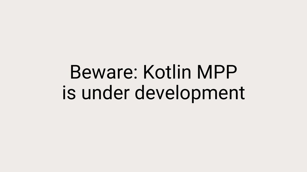 Beware: Kotlin MPP is under development