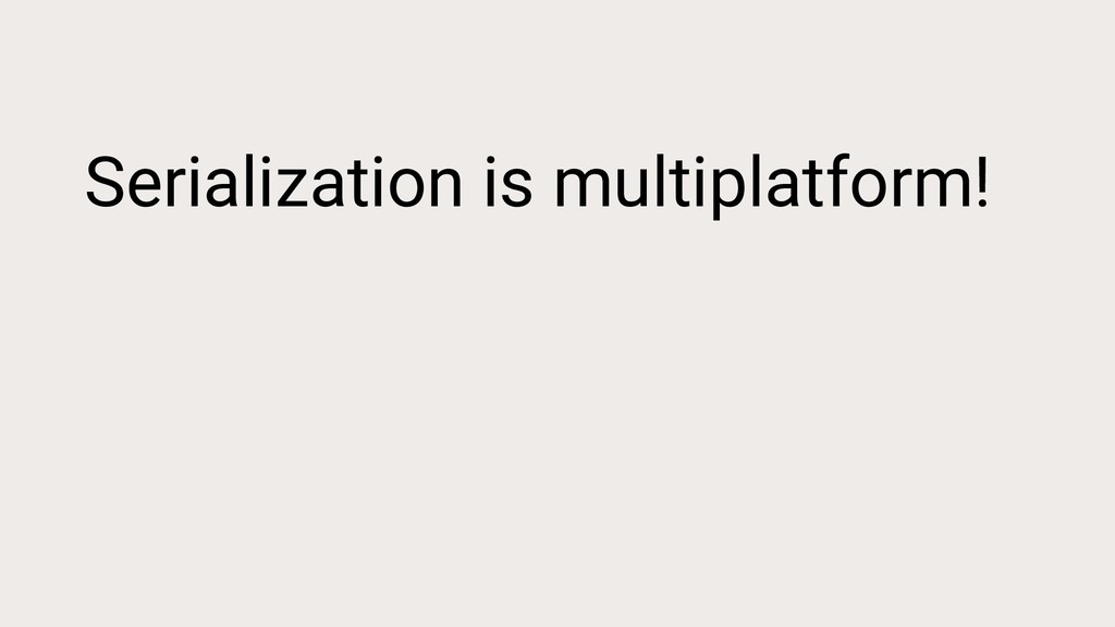 Serialization is multiplatform!