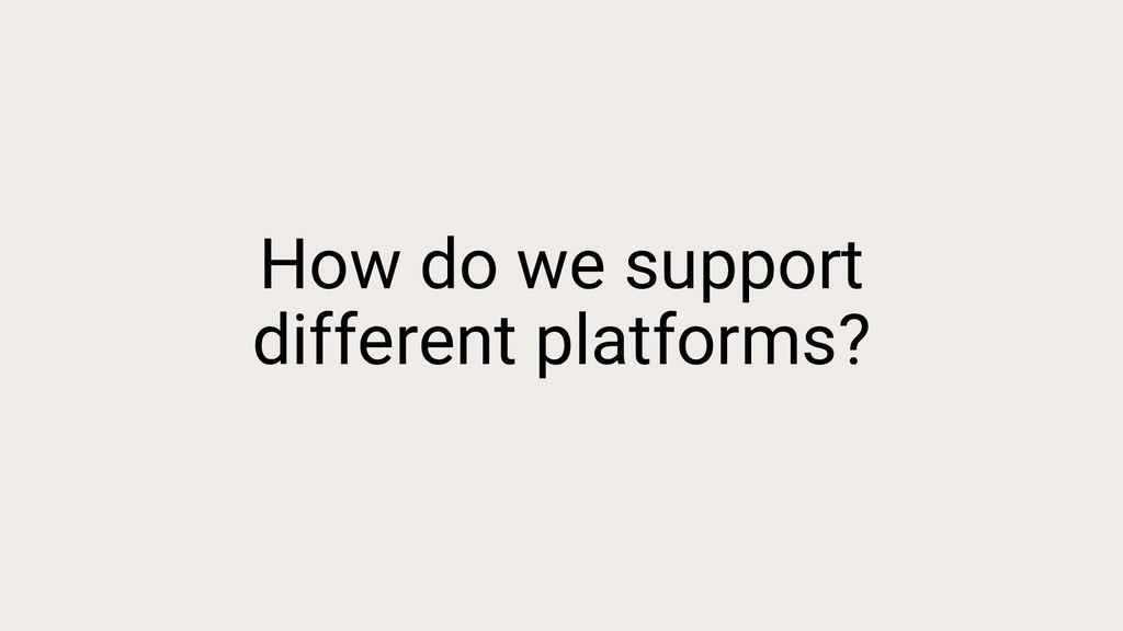 How do we support different platforms?