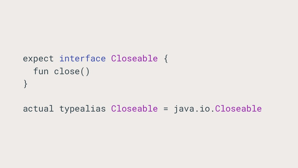 expect interface Closeable { fun close() } actu...