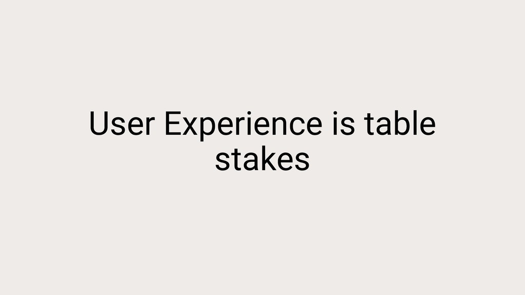 User Experience is table stakes