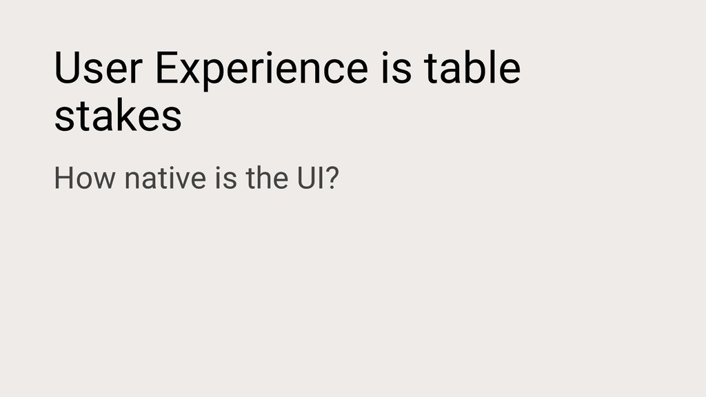 User Experience is table stakes How native is t...