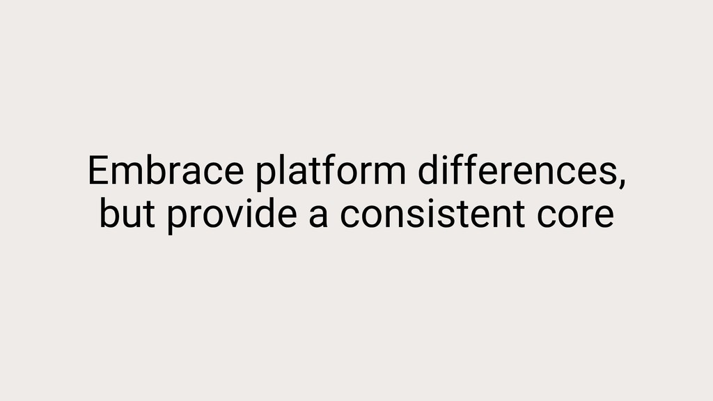 Embrace platform differences, but provide a con...