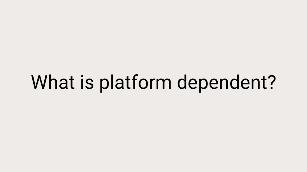 What is platform dependent?