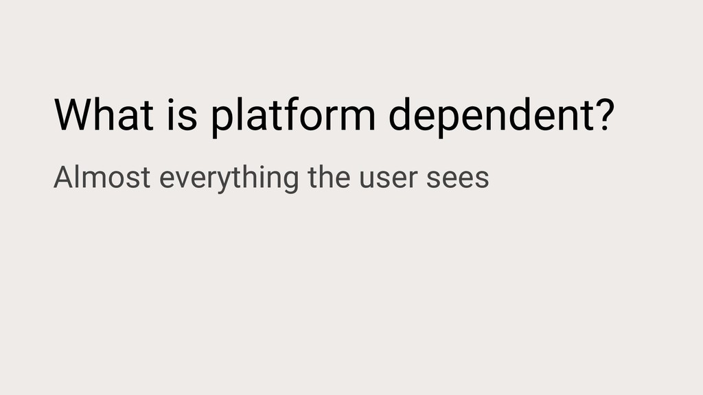 What is platform dependent? Almost everything t...