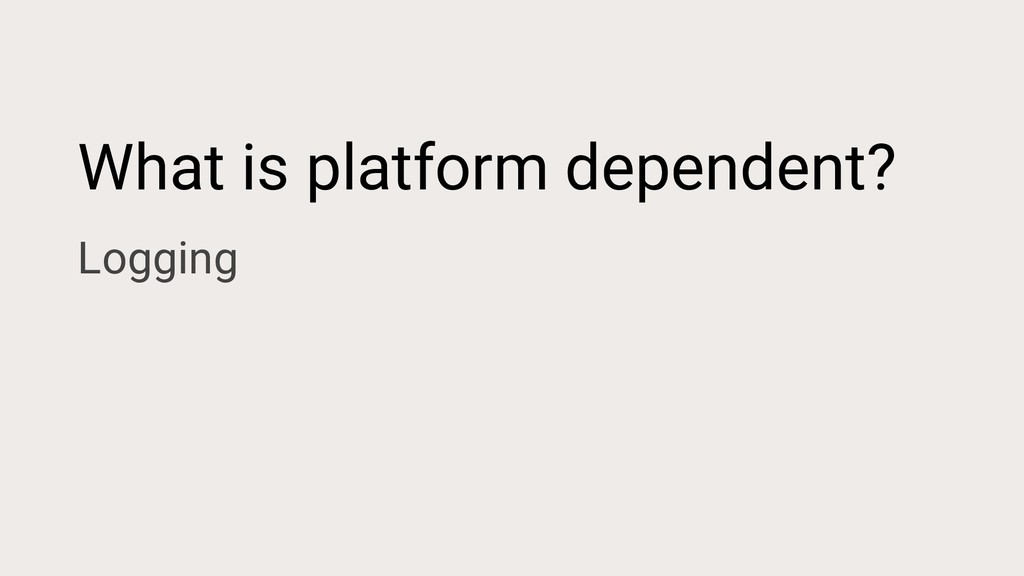 What is platform dependent? Logging