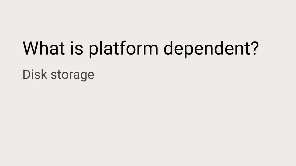What is platform dependent? Disk storage