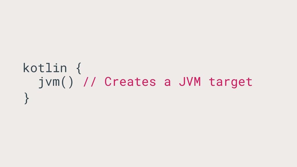 kotlin { jvm() // Creates a JVM target }
