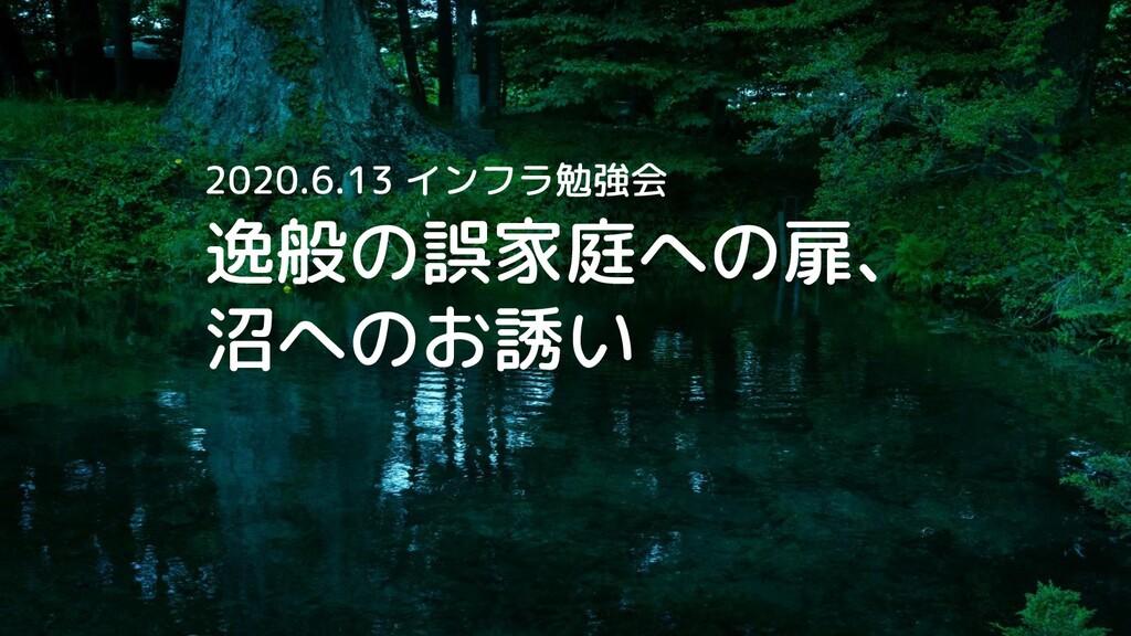 逸般の誤家庭への扉、 沼へのお誘い 2020.6.13 インフラ勉強会