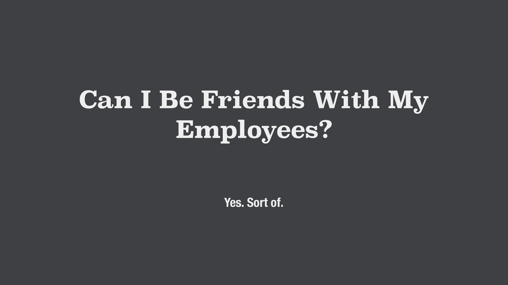 Can I Be Friends With My Employees? Yes. Sort o...