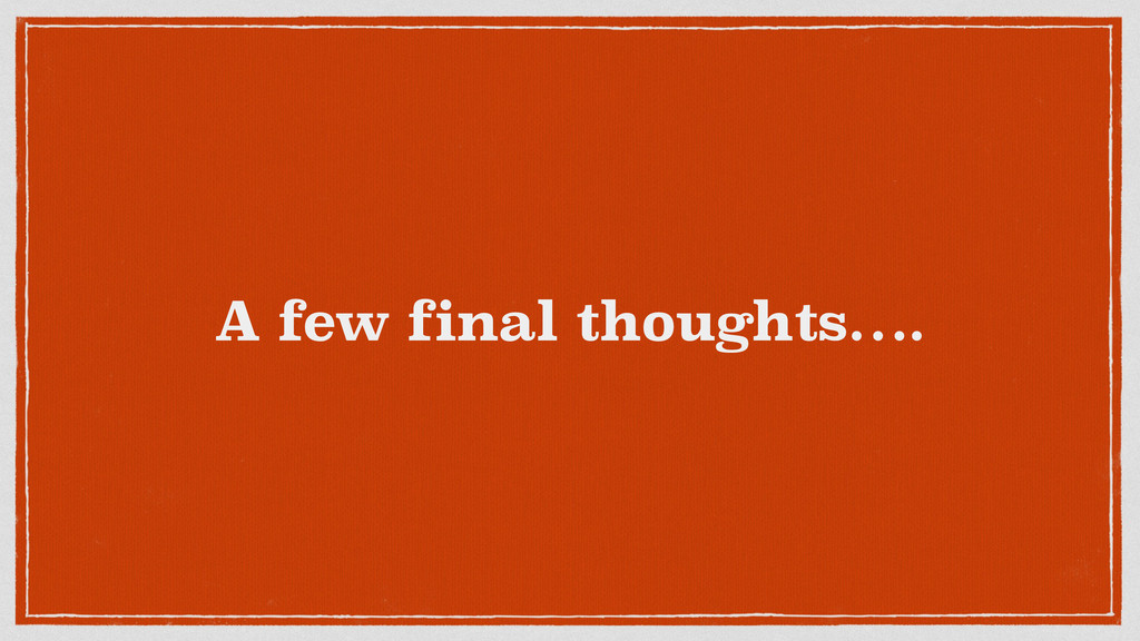 A few final thoughts….