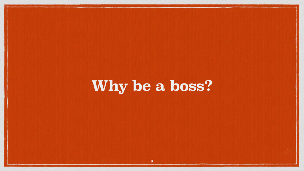 Why be a boss? 6
