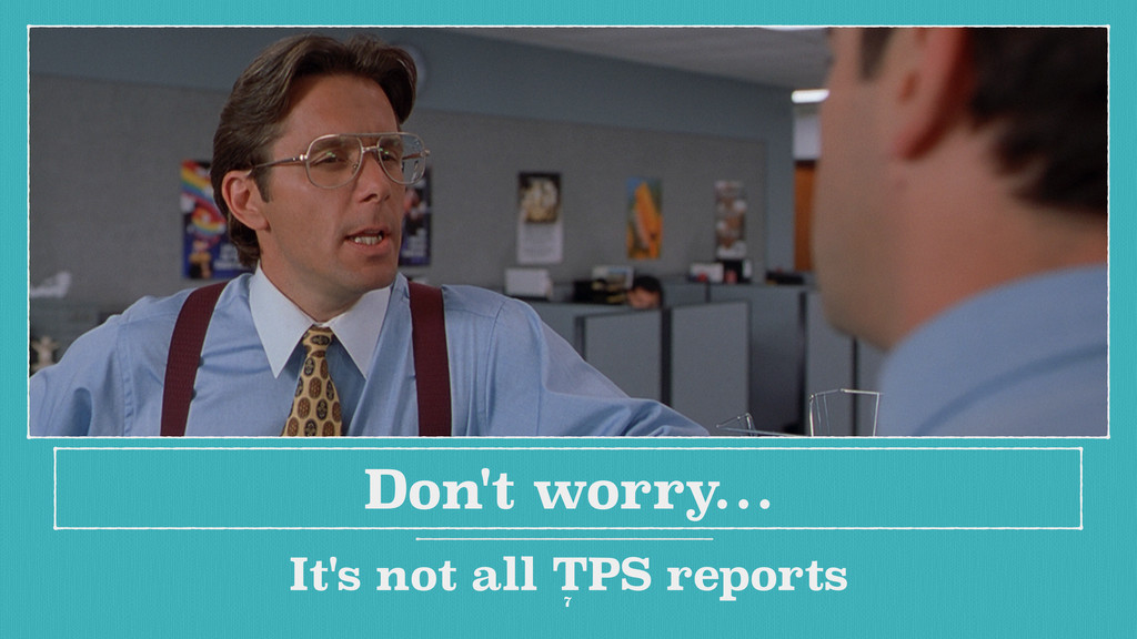 Don't worry… It's not all TPS reports 7
