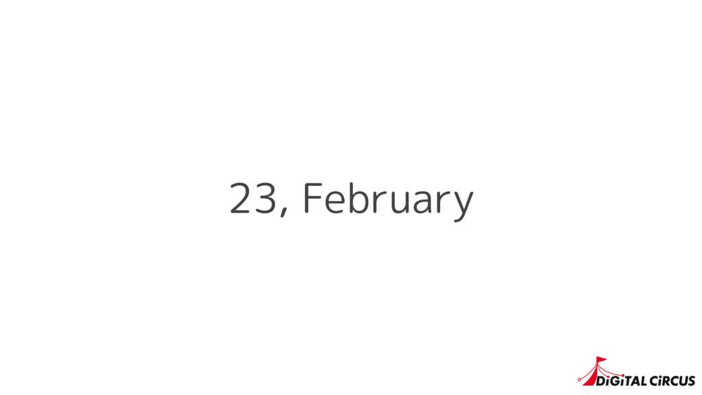 23, February