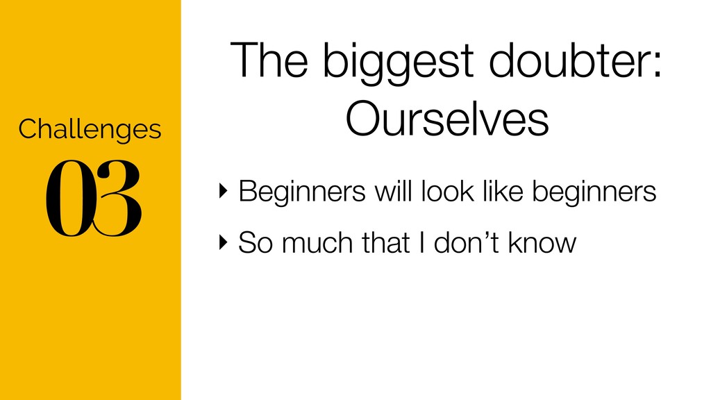 03 Challenges The biggest doubter: Ourselves ‣ ...