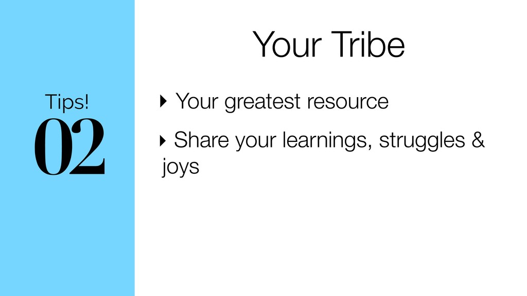 02 Tips! Your Tribe ‣ Your greatest resource ‣ ...