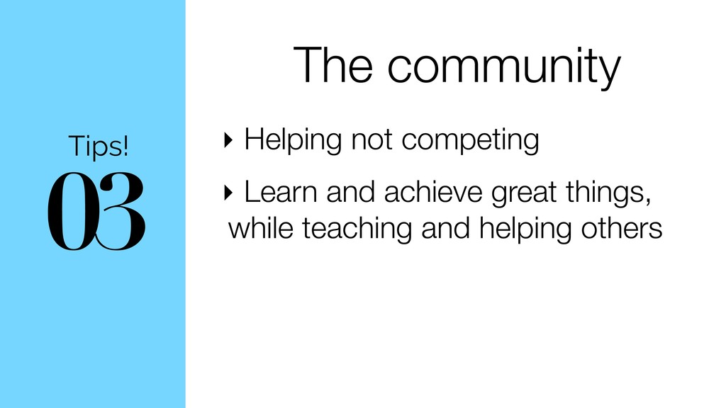 03 Tips! The community ‣ Helping not competing ...