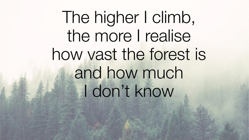 The higher I climb, the more I realise how va...