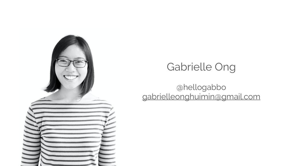 Gabrielle Ong @hellogabbo gabrielleonghuimin@gm...