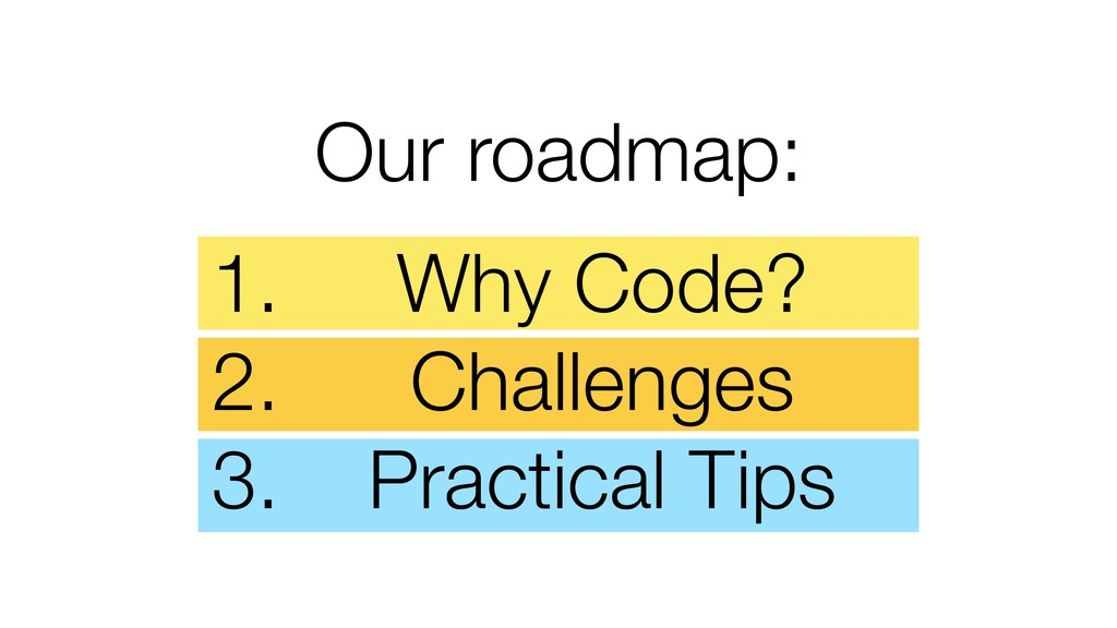 Our roadmap: 1. Why Code? 2. Challenges 3. Prac...