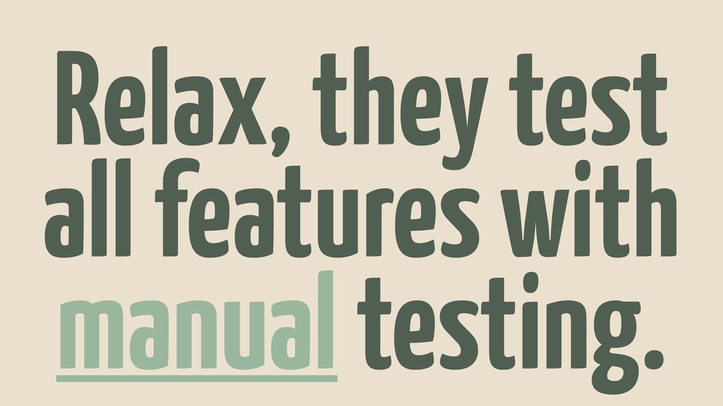 Relax, they test all features with manual testi...