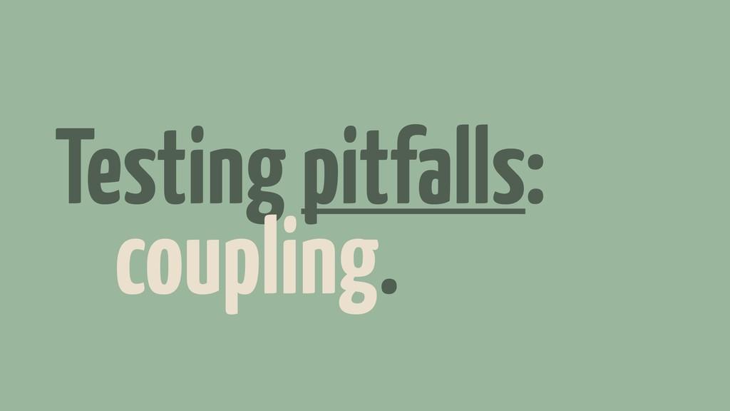 Testing pitfalls: coupling.